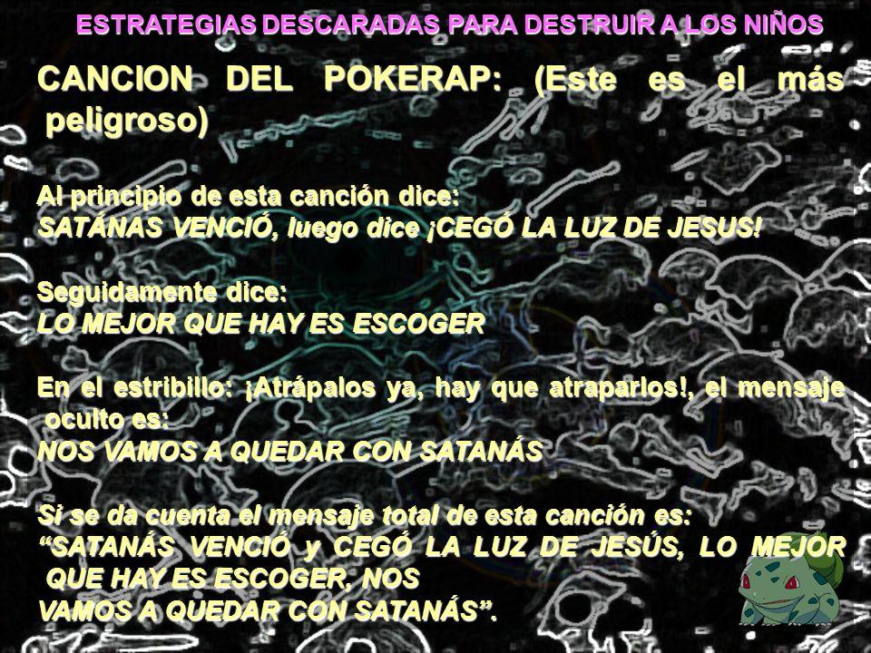 ESTRATEGIAS DESCARADAS PARA DESTRUIR A LOS NIÑOS CANCION DEL POKERAP: (Este es el más peligroso) Al principio de esta canción dice: SATÁNAS VENCIÓ, lu