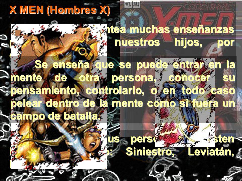 Dentro de sus personajes existen DEMONIOS como: Siniestro, Leviatán, Mephisto. X MEN (Hombres X) Esta serie plantea muchas enseñanzas peligrosas para