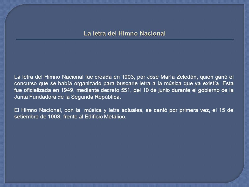 La letra del Himno Nacional fue creada en 1903, por José María Zeledón, quien ganó el concurso que se había organizado para buscarle letra a la música