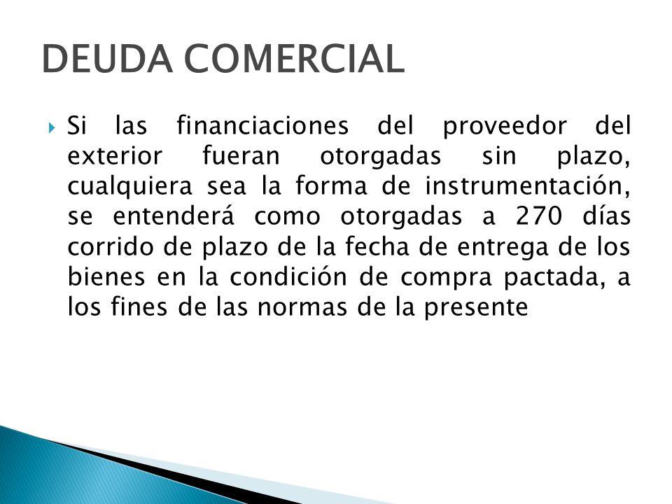 DEUDA COMERCIAL Financiación A CUALQUIER PLAZO otorgada por el proveedor en la medida que el plazo de financiación esté expresamente fijado CON ANTERIORIDAD A LA FECHA DE EMBARQUE o EN LA REMESA DE LA OPERACIÓN en los casos que el pago se instrumente bajo la forma de cobranza bancaria.