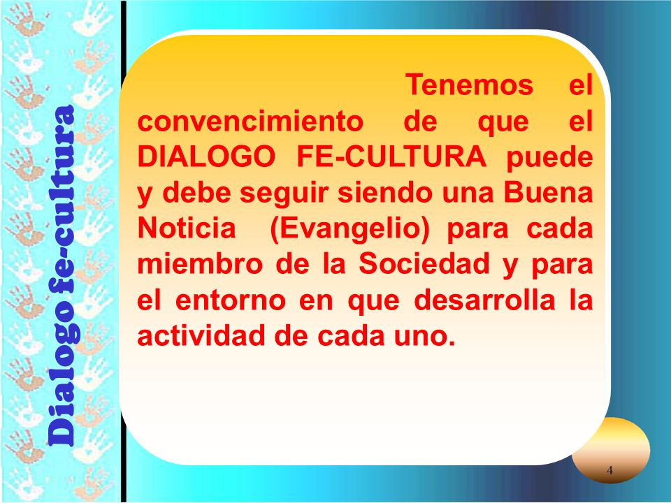4 Dialogo fe-cultura Tenemos el convencimiento de que el DIALOGO FE-CULTURA puede y debe seguir siendo una Buena Noticia (Evangelio) para cada miembro de la Sociedad y para el entorno en que desarrolla la actividad de cada uno.