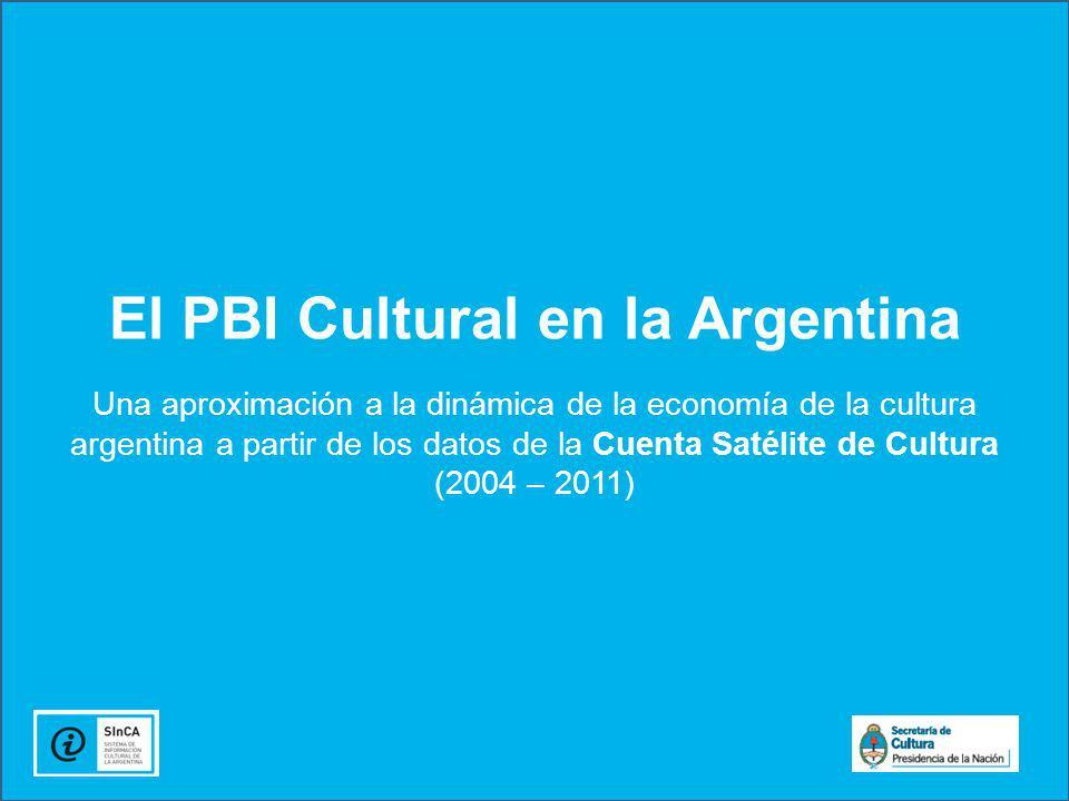El PBI Cultural en la Argentina Una aproximación a la dinámica de la economía de la cultura argentina a partir de los datos de la Cuenta Satélite de Cultura (2004 – 2011)