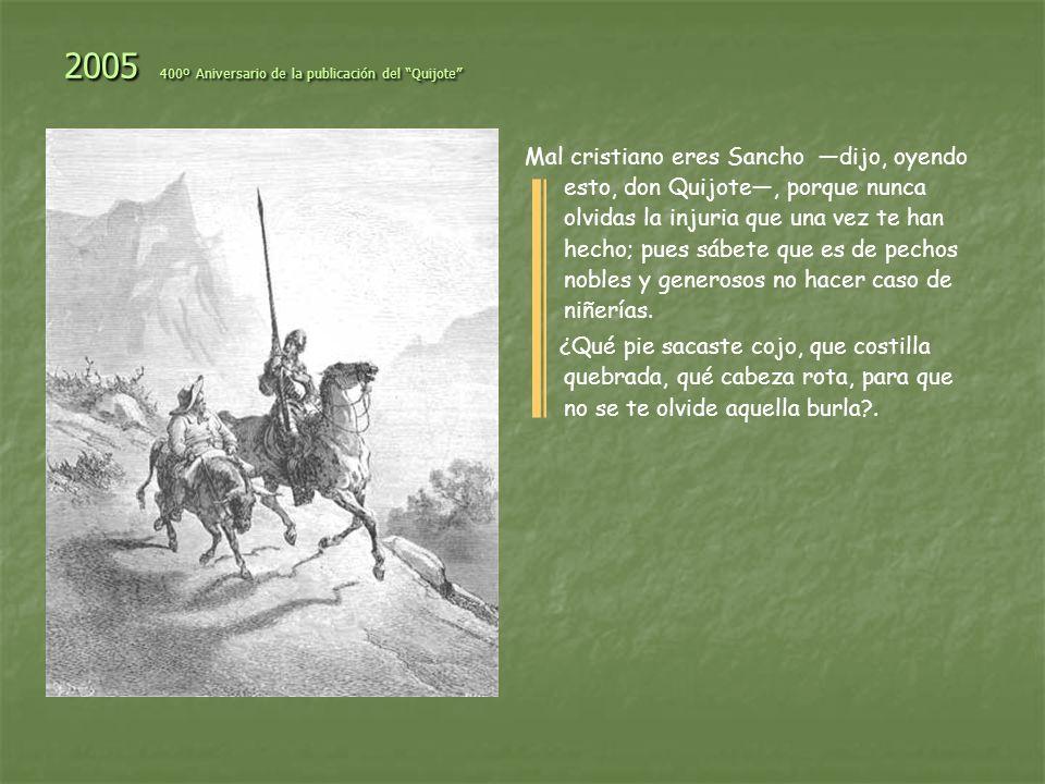 2005 400º Aniversario de la publicación del Quijote Advierte Sancho respondió don Quijote, que hay dos maneras de hermosura: una del alma y otra del cuerpo; la del alma campea y se muestra en el entendimiento, en la honestidad, en el buen proceder, en la liberalidad y en la buena crianza, y todas estas partes caben y pueden estar en un hombre feo, y cuando se pone la mira en esta hermosura, y no en la del cuerpo, suele nacer el amor con ímpetu y con ventajas.