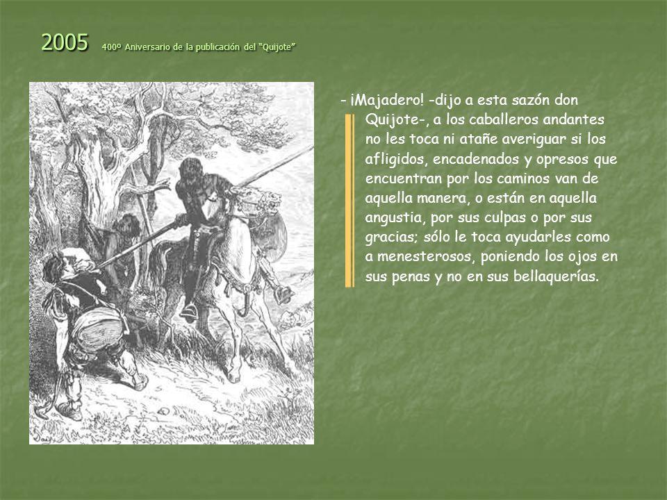 2005 400º Aniversario de la publicación del Quijote Señor, las tristezas no se hicieron para las bestias, sino para los hombres; pero si los hombres las sienten demasiado, se vuelven bestias.