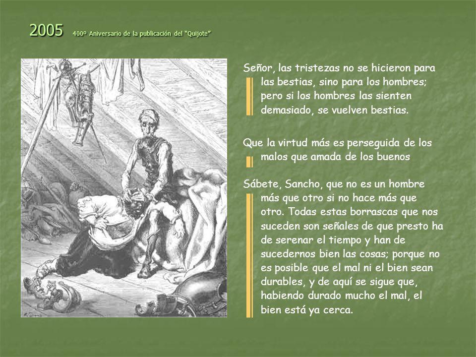2005 400º Aniversario de la publicación del Quijote Señor, las tristezas no se hicieron para las bestias, sino para los hombres; pero si los hombres l
