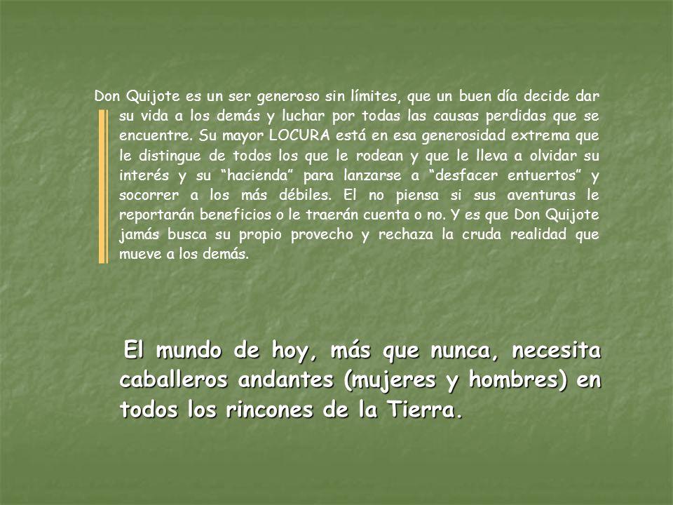 Don Quijote es un ser generoso sin límites, que un buen día decide dar su vida a los demás y luchar por todas las causas perdidas que se encuentre. Su