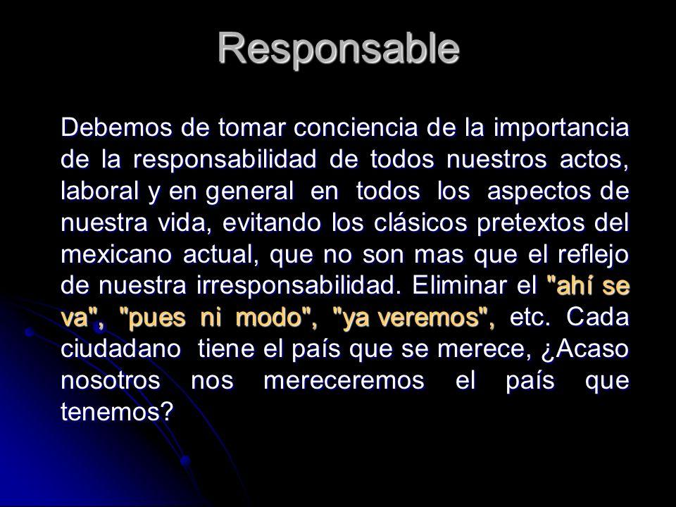 Responsable Debemos de tomar conciencia de la importancia de la responsabilidad de todos nuestros actos, laboral y en general en todos los aspectos de nuestra vida, evitando los clásicos pretextos del mexicano actual, que no son mas que el reflejo de nuestra irresponsabilidad.
