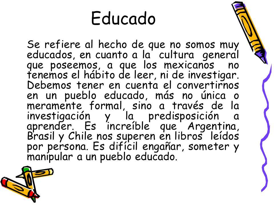 Educado Se refiere al hecho de que no somos muy educados, en cuanto a la cultura general que poseemos, a que los mexicanos no tenemos el hábito de leer, ni de investigar.
