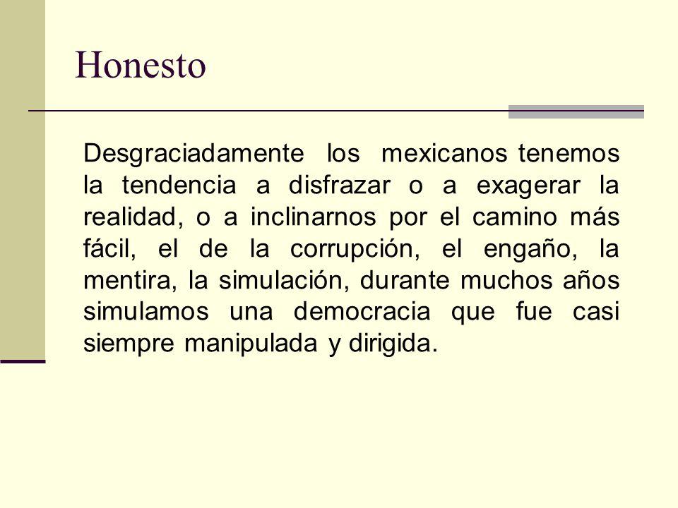 Honesto Desgraciadamente los mexicanos tenemos la tendencia a disfrazar o a exagerar la realidad, o a inclinarnos por el camino más fácil, el de la corrupción, el engaño, la mentira, la simulación, durante muchos años simulamos una democracia que fue casi siempre manipulada y dirigida.