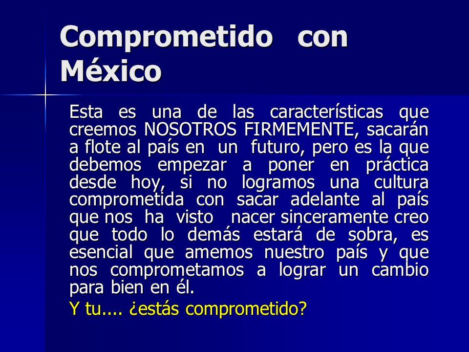 Comprometido con México Esta es una de las características que creemos NOSOTROS FIRMEMENTE, sacarán a flote al país en un futuro, pero es la que debem