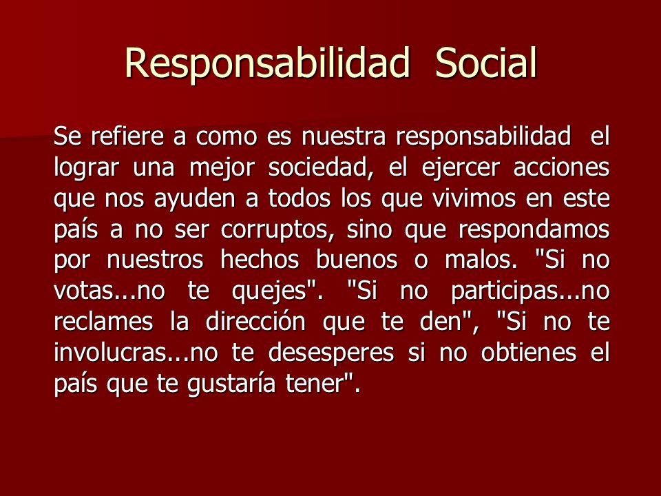 Responsabilidad Social Se refiere a como es nuestra responsabilidad el lograr una mejor sociedad, el ejercer acciones que nos ayuden a todos los que vivimos en este país a no ser corruptos, sino que respondamos por nuestros hechos buenos o malos.