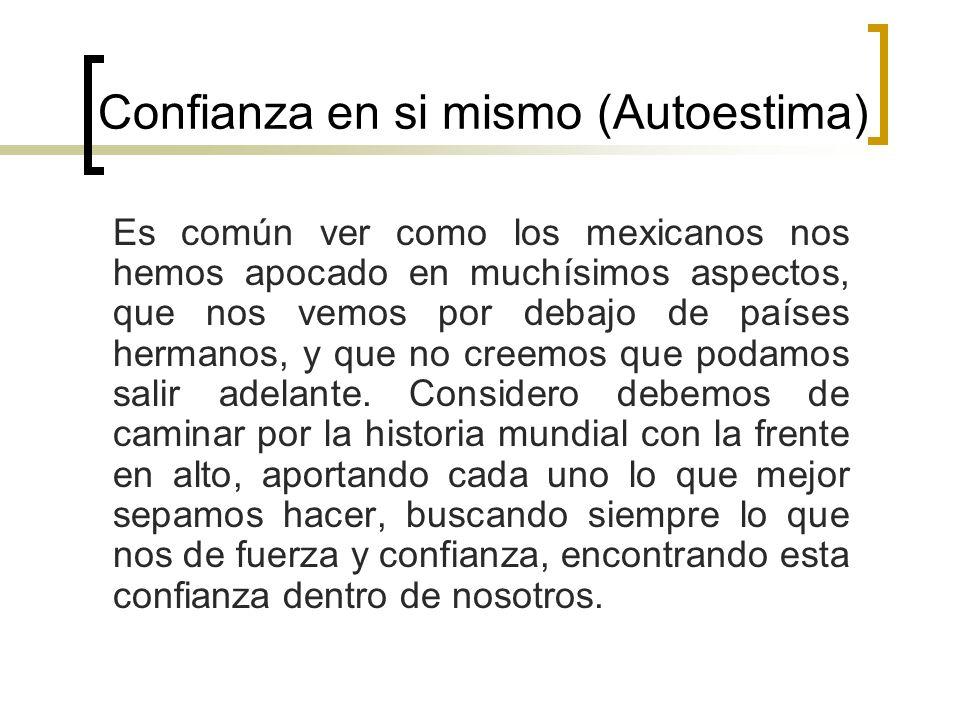 Confianza en si mismo (Autoestima) Es común ver como los mexicanos nos hemos apocado en muchísimos aspectos, que nos vemos por debajo de países hermanos, y que no creemos que podamos salir adelante.