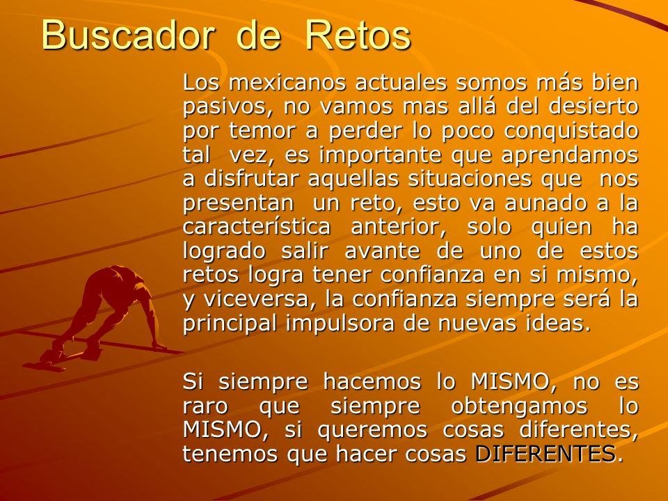 Buscador de Retos Los mexicanos actuales somos más bien pasivos, no vamos mas allá del desierto por temor a perder lo poco conquistado tal vez, es imp