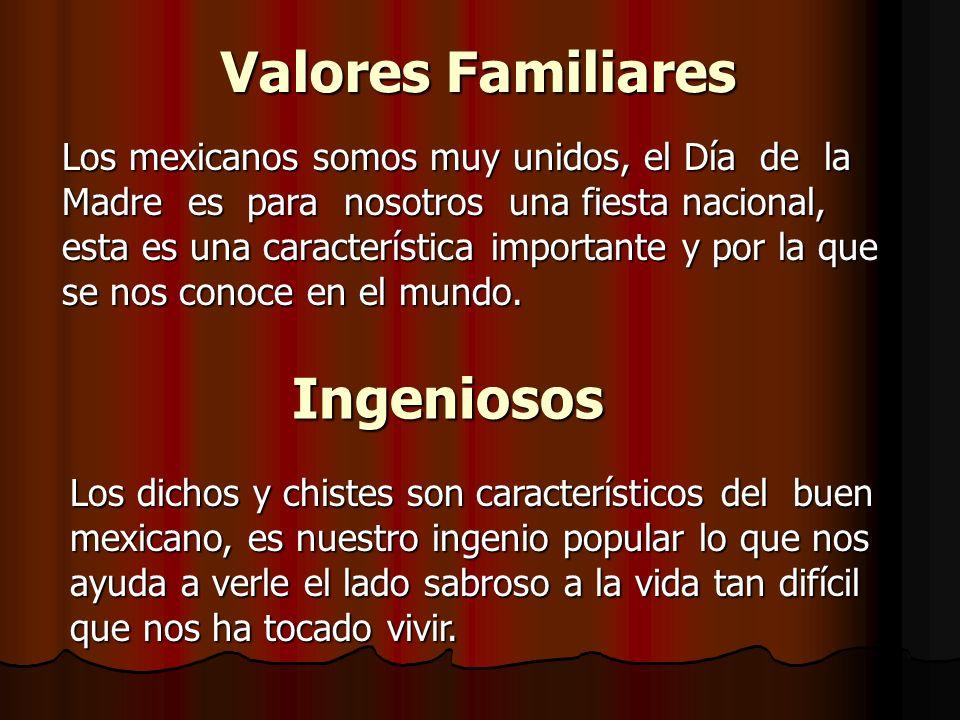 Valores Familiares Los mexicanos somos muy unidos, el Día de la Madre es para nosotros una fiesta nacional, esta es una característica importante y por la que se nos conoce en el mundo.