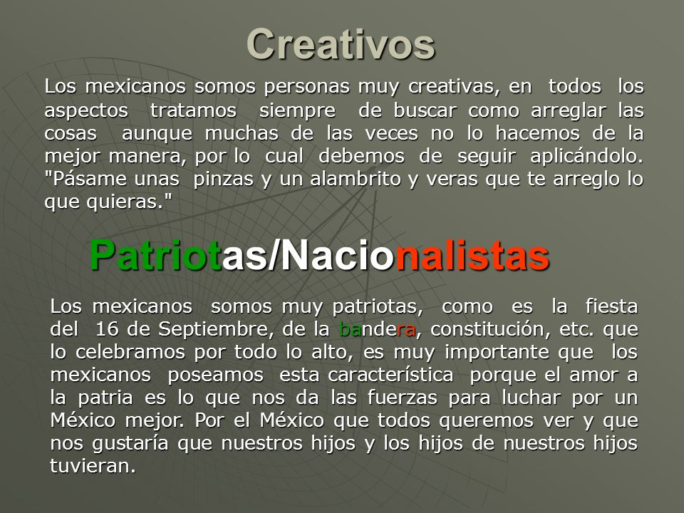 Creativos Los mexicanos somos personas muy creativas, en todos los aspectos tratamos siempre de buscar como arreglar las cosas aunque muchas de las veces no lo hacemos de la mejor manera, por lo cual debemos de seguir aplicándolo.