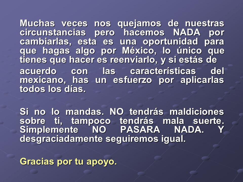 Muchas veces nos quejamos de nuestras circunstancias pero hacemos NADA por cambiarlas, esta es una oportunidad para que hagas algo por México, lo único que tienes que hacer es reenviarlo, y si estás de acuerdo con las características del mexicano, has un esfuerzo por aplicarlas todos los días.