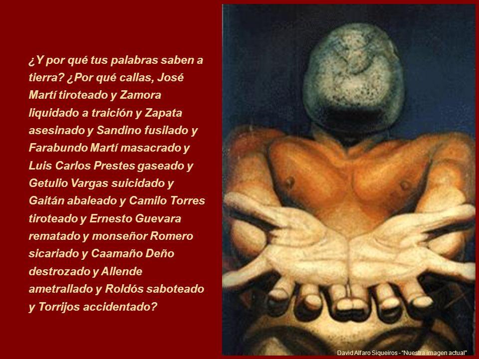 David Alfaro Siqueiros - Nuestra imagen actual ¿Y por qué tus palabras saben a tierra? ¿Por qué callas, José Martí tiroteado y Zamora liquidado a trai
