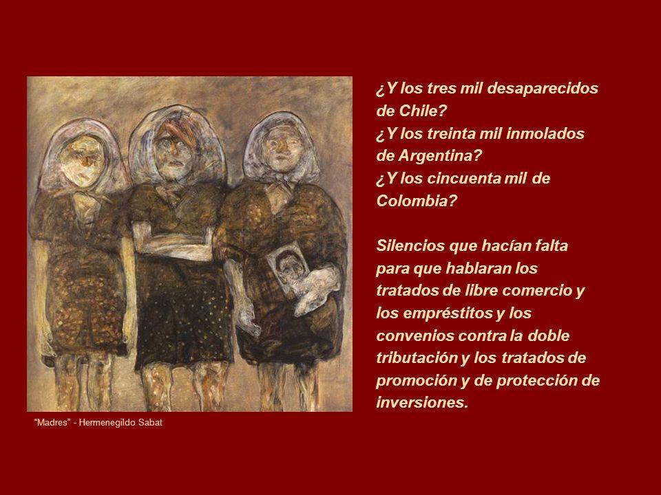 Madres - Hermenegildo Sabat ¿Y los tres mil desaparecidos de Chile? ¿Y los treinta mil inmolados de Argentina? ¿Y los cincuenta mil de Colombia? Silen