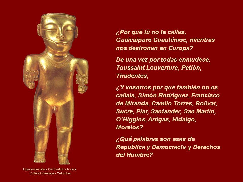 Figura masculina. Oro fundido a la cera Cultura Quimbaya - Colombia ¿Por qué tú no te callas, Guaicaipuro Cuautémoc, mientras nos destronan en Europa?