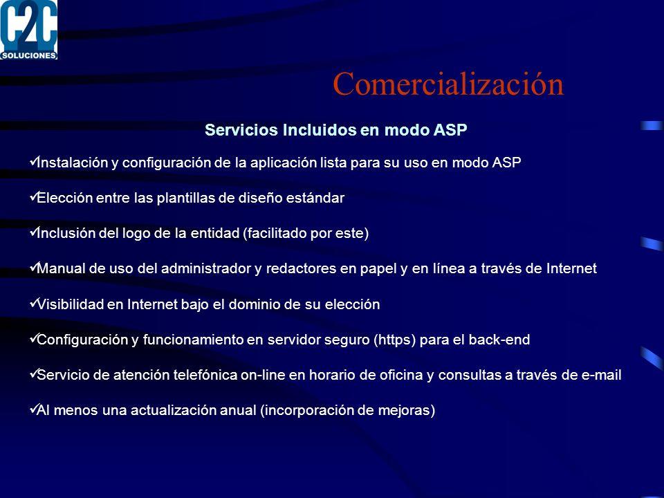 Comercialización Servicios Incluidos en modo ASP Instalación y configuración de la aplicación lista para su uso en modo ASP Elección entre las plantillas de diseño estándar Inclusión del logo de la entidad (facilitado por este) Manual de uso del administrador y redactores en papel y en línea a través de Internet Visibilidad en Internet bajo el dominio de su elección Configuración y funcionamiento en servidor seguro (https) para el back-end Servicio de atención telefónica on-line en horario de oficina y consultas a través de e-mail Al menos una actualización anual (incorporación de mejoras)