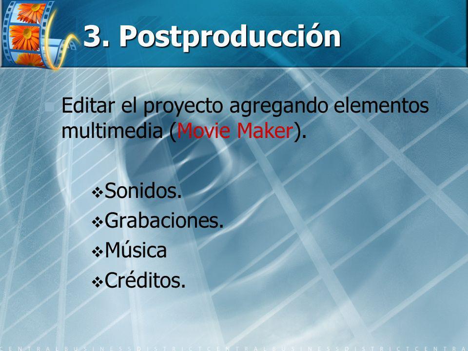 3. Postproducción Editar el proyecto agregando elementos multimedia (Movie Maker). Sonidos. Grabaciones. Música Créditos.