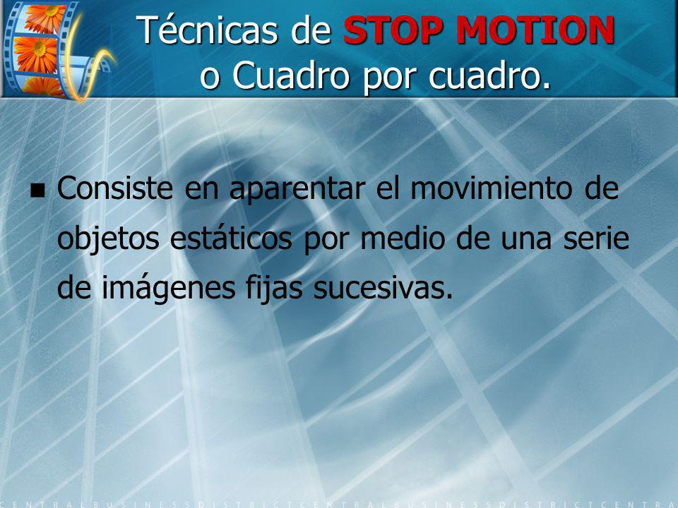 Técnicas de STOP MOTION o Cuadro por cuadro. Consiste en aparentar el movimiento de objetos estáticos por medio de una serie de imágenes fijas sucesiv