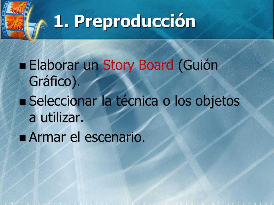 1. Preproducción Elaborar un Story Board (Guión Gráfico). Seleccionar la técnica o los objetos a utilizar. Armar el escenario.