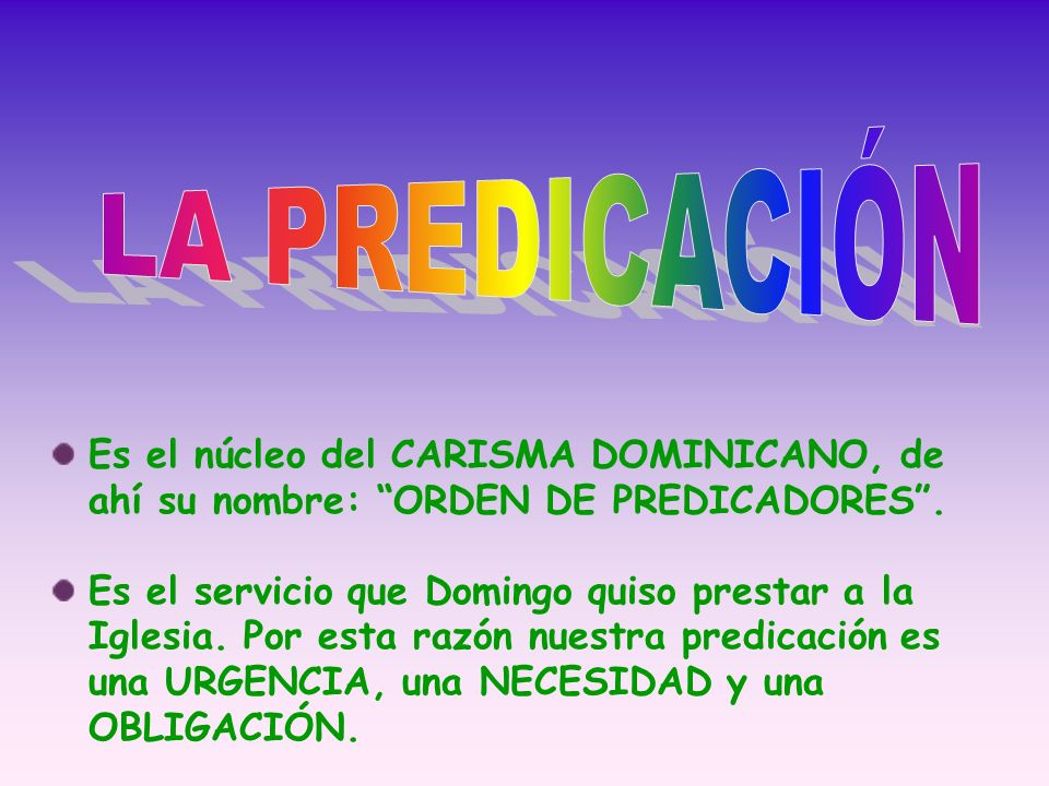 Es el núcleo del CARISMA DOMINICANO, de ahí su nombre: ORDEN DE PREDICADORES. Es el servicio que Domingo quiso prestar a la Iglesia. Por esta razón nu