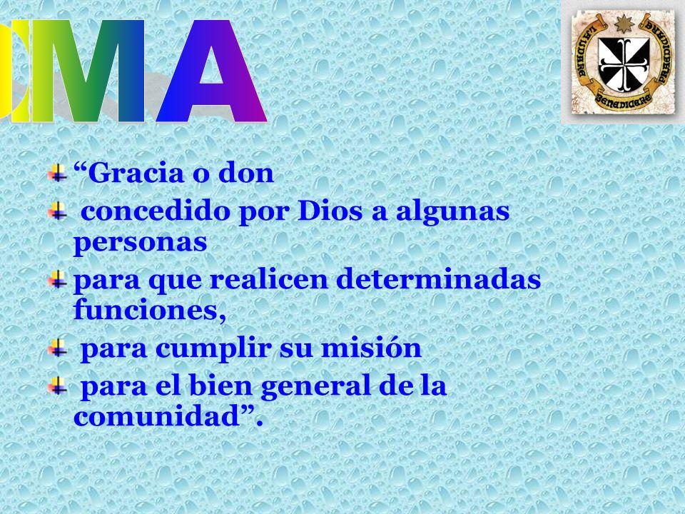 Gracia o don concedido por Dios a algunas personas para que realicen determinadas funciones, para cumplir su misión para el bien general de la comunidad.