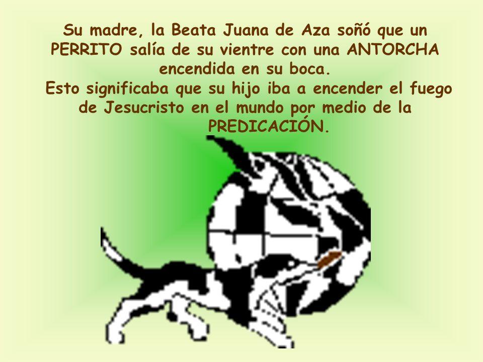 Su madre, la Beata Juana de Aza soñó que un PERRITO salía de su vientre con una ANTORCHA encendida en su boca. Esto significaba que su hijo iba a ence
