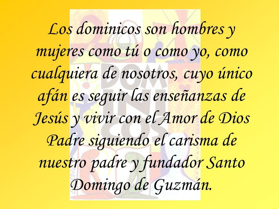 Los dominicos son hombres y mujeres como tú o como yo, como cualquiera de nosotros, cuyo único afán es seguir las enseñanzas de Jesús y vivir con el Amor de Dios Padre siguiendo el carisma de nuestro padre y fundador Santo Domingo de Guzmán.