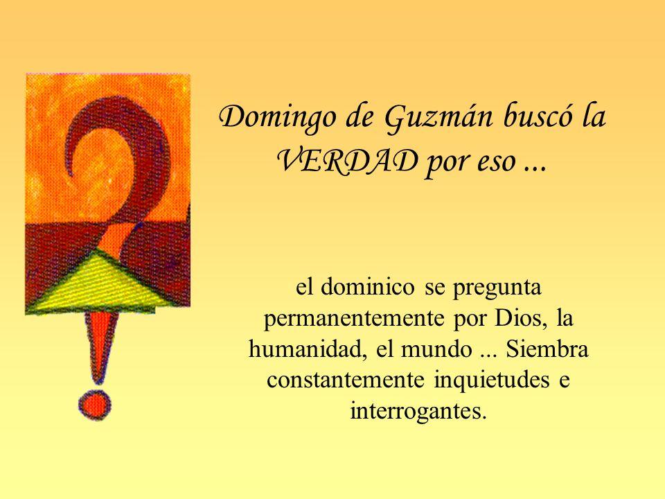 Domingo de Guzmán buscó la VERDAD por eso... el dominico se pregunta permanentemente por Dios, la humanidad, el mundo... Siembra constantemente inquie