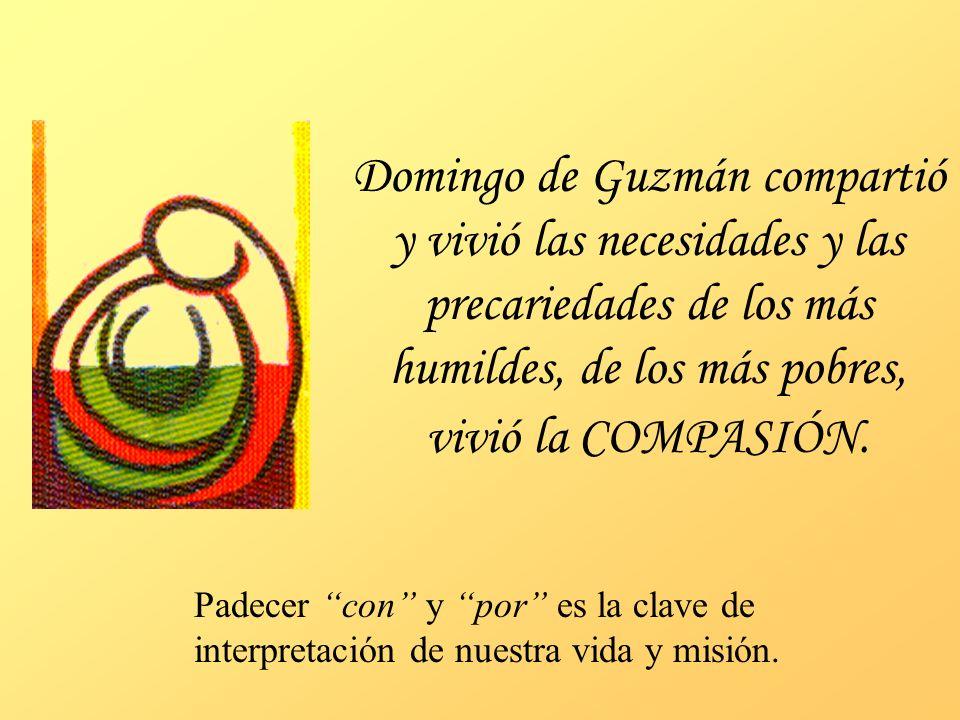 Domingo de Guzmán compartió y vivió las necesidades y las precariedades de los más humildes, de los más pobres, vivió la COMPASIÓN. Padecer con y por