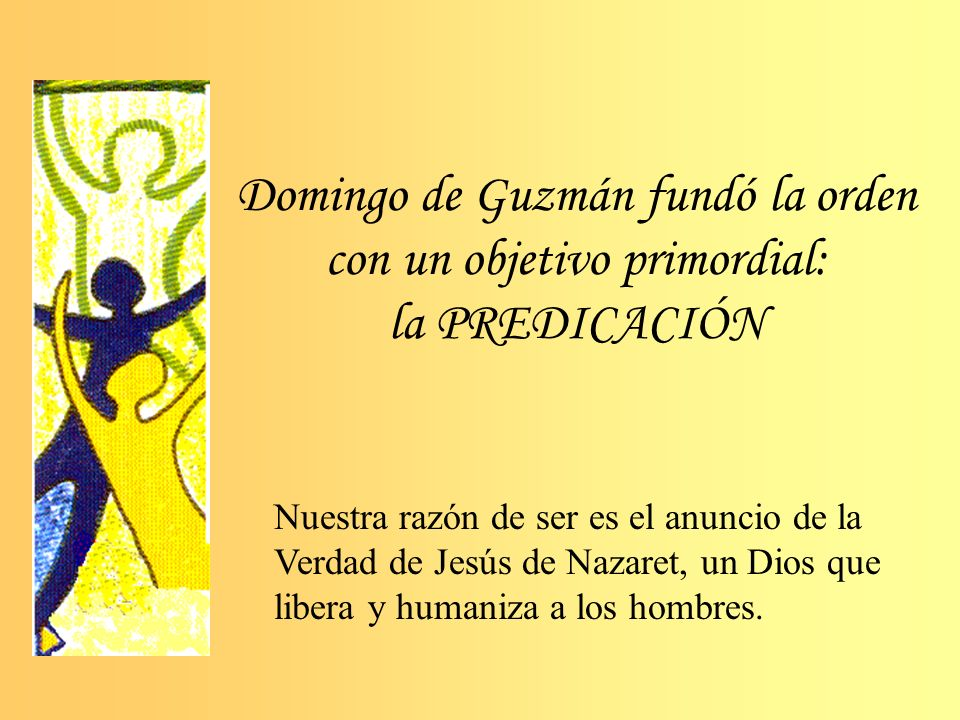Domingo de Guzmán fundó la orden con un objetivo primordial: la PREDICACIÓN Nuestra razón de ser es el anuncio de la Verdad de Jesús de Nazaret, un Dios que libera y humaniza a los hombres.