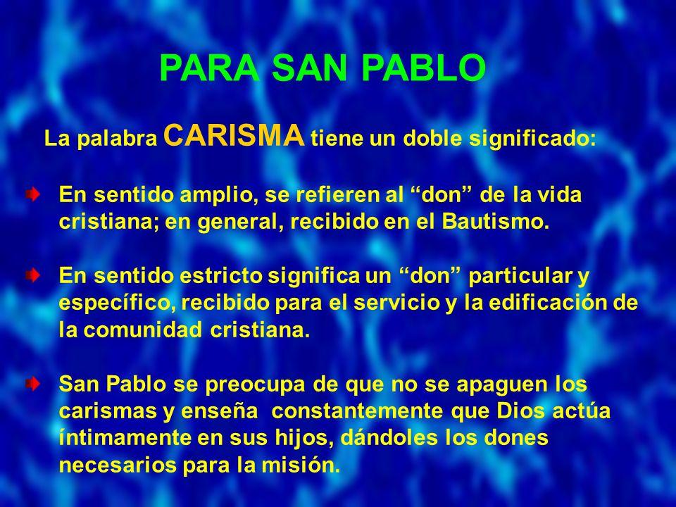 PARA SAN PABLO La palabra CARISMA tiene un doble significado: En sentido amplio, se refieren al don de la vida cristiana; en general, recibido en el Bautismo.