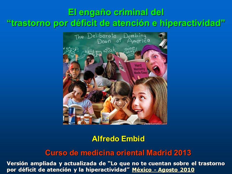 El engaño criminal del trastorno por déficit de atención e hiperactividad Alfredo Embid Curso de medicina oriental Madrid 2013 Versión ampliada y actu