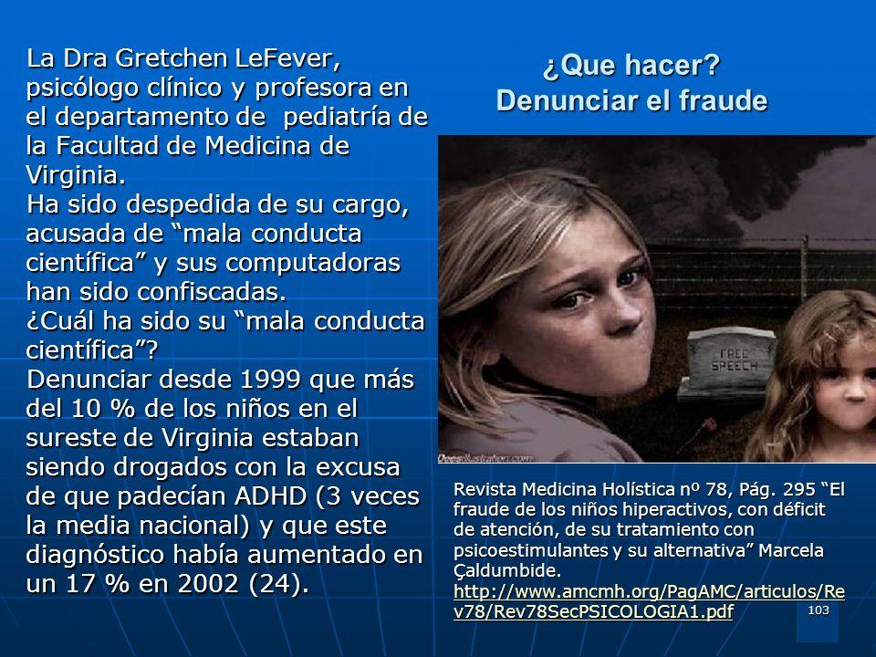 103 ¿Que hacer? Denunciar el fraude La Dra Gretchen LeFever, psicólogo clínico y profesora en el departamento de pediatría de la Facultad de Medicina