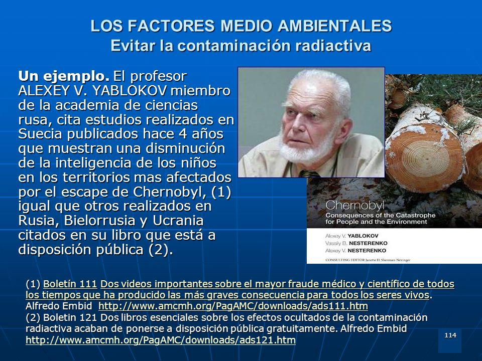 114 LOS FACTORES MEDIO AMBIENTALES Evitar la contaminación radiactiva Un ejemplo. El profesor ALEXEY V. YABLOKOV miembro de la academia de ciencias ru