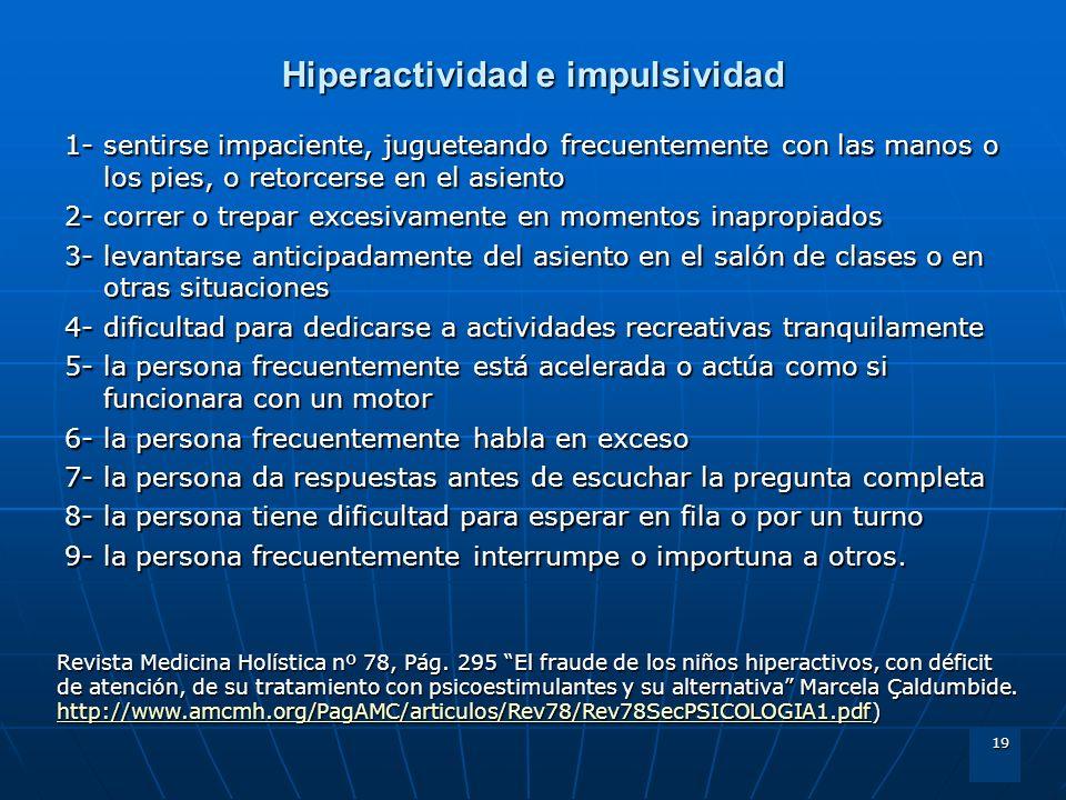19 Hiperactividad e impulsividad 1- sentirse impaciente, jugueteando frecuentemente con las manos o los pies, o retorcerse en el asiento 2- correr o t