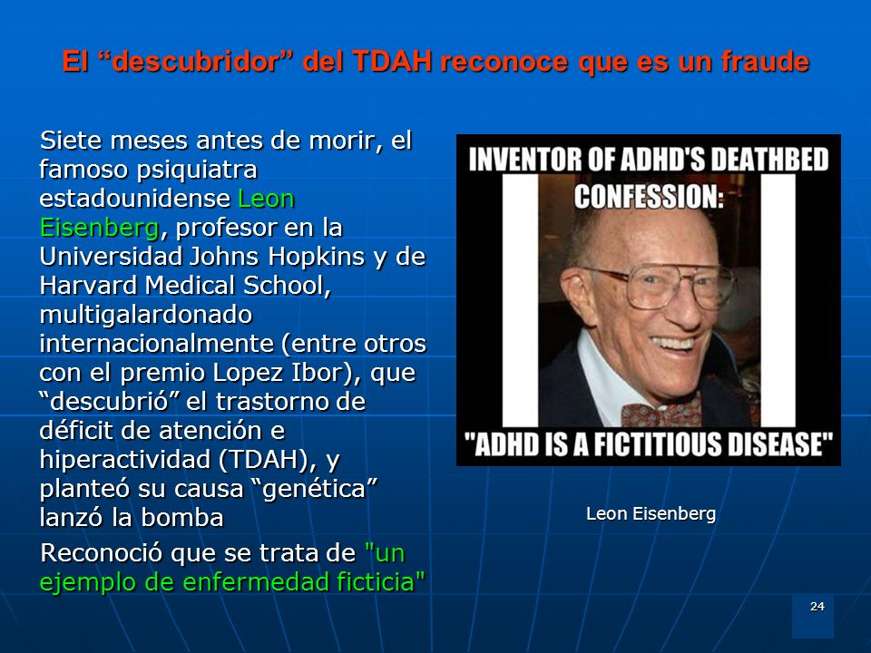 24 El descubridor del TDAH reconoce que es un fraude Siete meses antes de morir, el famoso psiquiatra estadounidense Leon Eisenberg, profesor en la Un