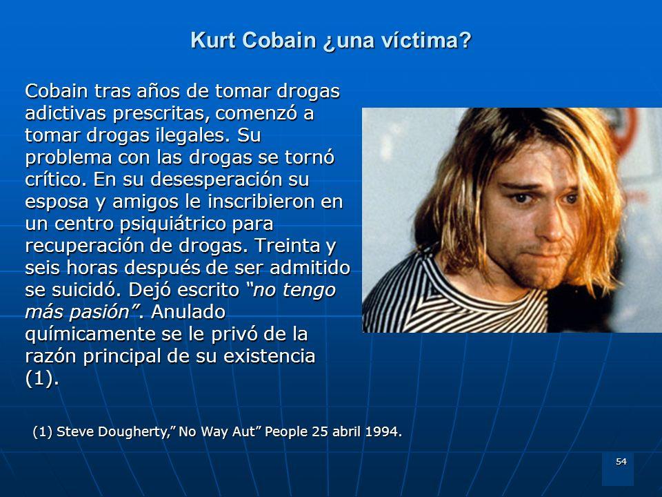 54 Kurt Cobain ¿una víctima? Cobain tras años de tomar drogas adictivas prescritas, comenzó a tomar drogas ilegales. Su problema con las drogas se tor
