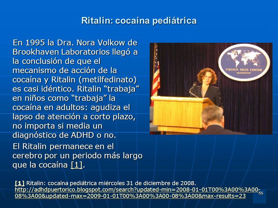 55 Ritalin: cocaína pediátrica En 1995 la Dra. Nora Volkow de Brookhaven Laboratorios llegó a la conclusión de que el mecanismo de acción de la cocaín