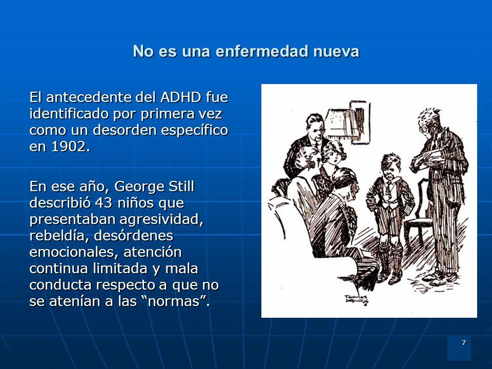 7 No es una enfermedad nueva El antecedente del ADHD fue identificado por primera vez como un desorden específico en 1902. En ese año, George Still de