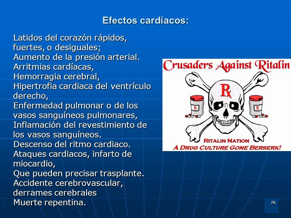 76 Efectos cardíacos: Latidos del corazón rápidos, fuertes, o desiguales; Aumento de la presión arterial. Arritmias cardíacas, Hemorragia cerebral, Hi