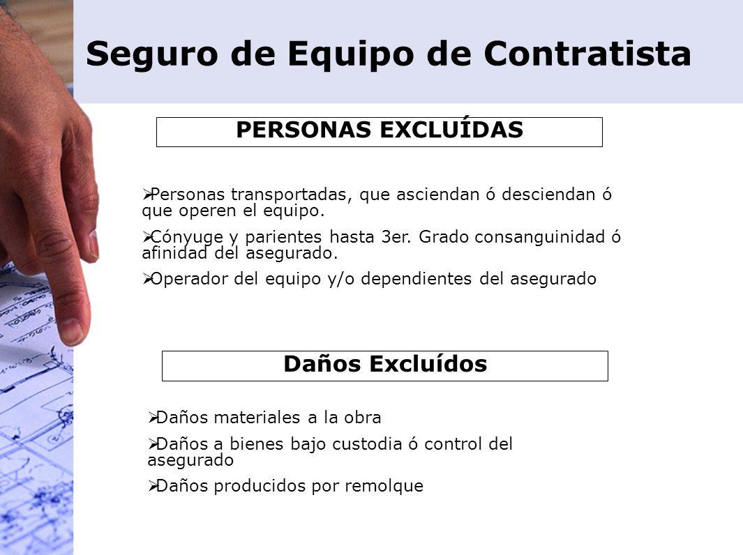 Seguro de Equipo de Contratista PERSONAS EXCLUÍDAS Personas transportadas, que asciendan ó desciendan ó que operen el equipo. Cónyuge y parientes hast