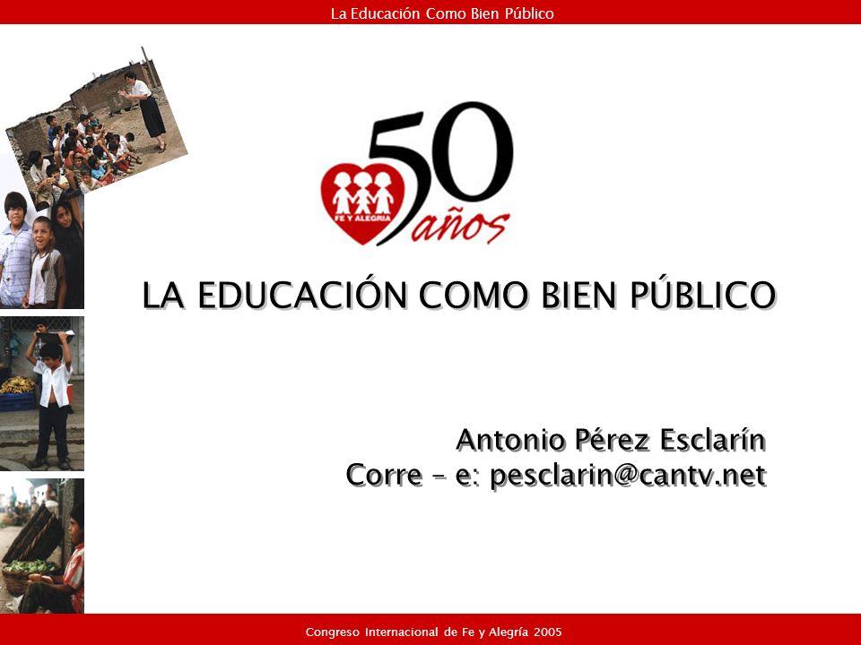 Antonio Pérez Esclarín Corre – e: pesclarin@cantv.net Antonio Pérez Esclarín Corre – e: pesclarin@cantv.net La Educación Como Bien Público Congreso Internacional de Fe y Alegría 2005 LA EDUCACIÓN COMO BIEN PÚBLICO