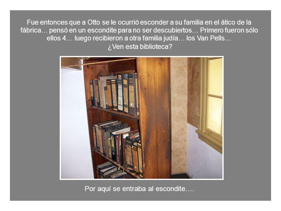 Fue entonces que a Otto se le ocurrió esconder a su familia en el ático de la fábrica… pensó en un escondite para no ser descubiertos… Primero fueron sólo ellos 4… luego recibieron a otra familia judía… los Van Pells… ¿ Ven esta biblioteca.