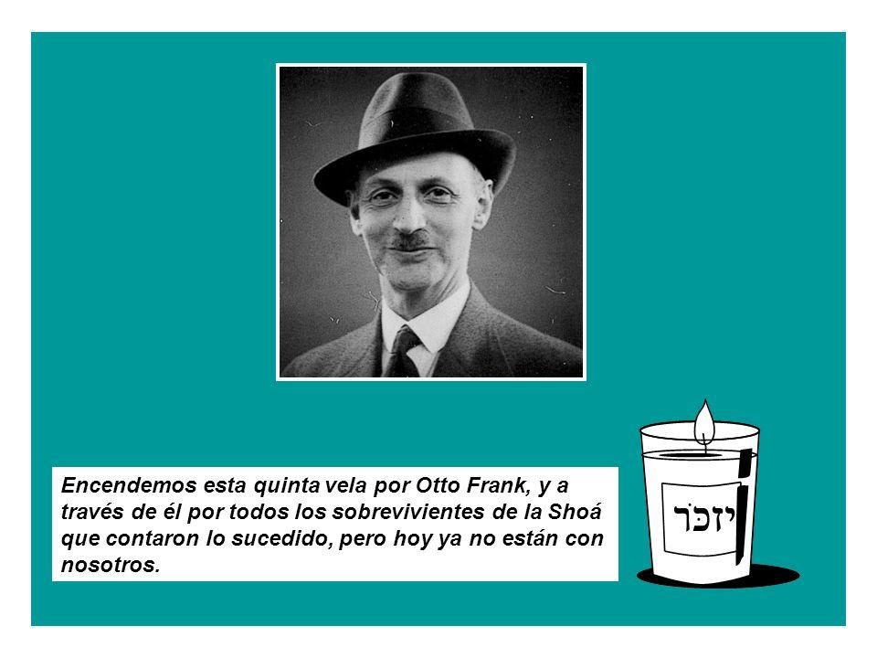 Encendemos esta quinta vela por Otto Frank, y a través de él por todos los sobrevivientes de la Shoá que contaron lo sucedido, pero hoy ya no están con nosotros.