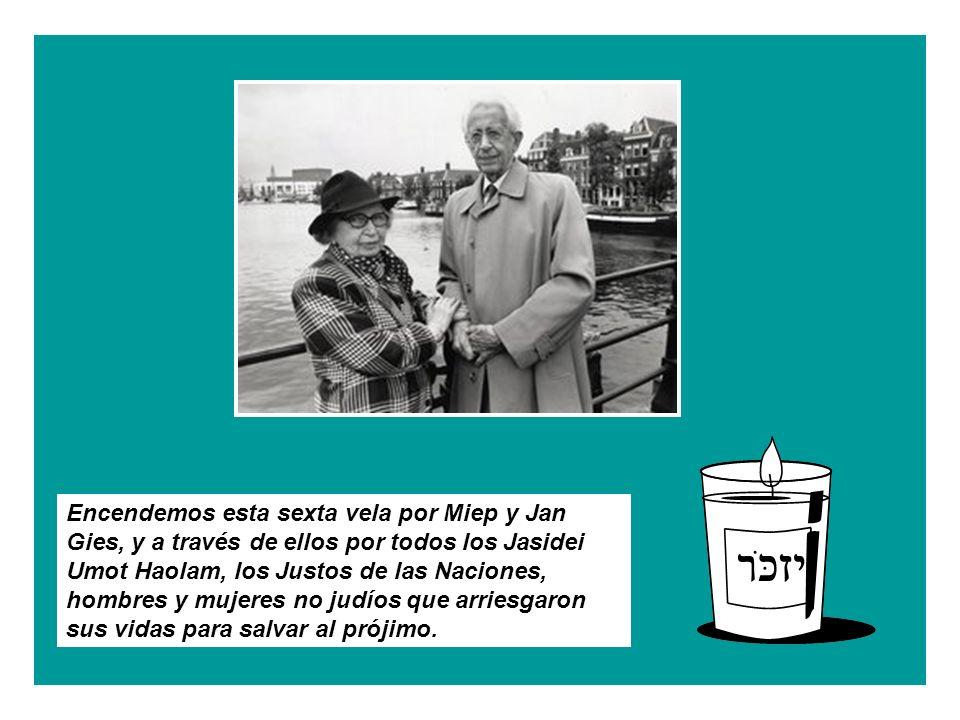 Encendemos esta sexta vela por Miep y Jan Gies, y a través de ellos por todos los Jasidei Umot Haolam, los Justos de las Naciones, hombres y mujeres no judíos que arriesgaron sus vidas para salvar al prójimo.