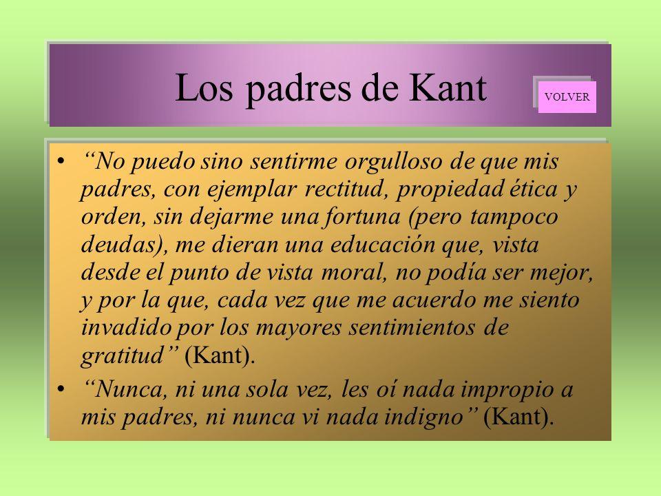 Los padres de Kant No puedo sino sentirme orgulloso de que mis padres, con ejemplar rectitud, propiedad ética y orden, sin dejarme una fortuna (pero t